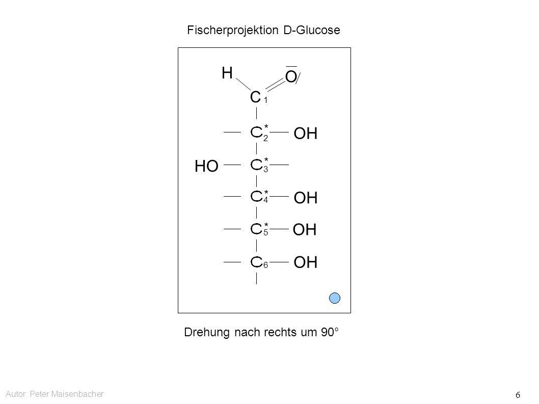 Autor: Peter Maisenbacher 6 C OH HO OH O H Fischerprojektion D-Glucose * * * * 1 2 3 4 5 6 Drehung nach rechts um 90°