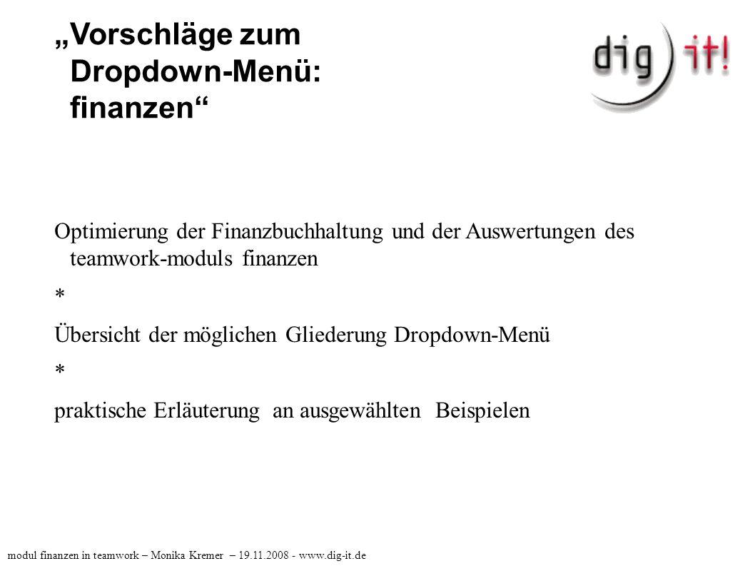 """""""Vorschläge zum Dropdown-Menü: finanzen das teamworkmodul finanzen könnte also folgende Bereiche umfassen: >Finanzbuchhaltung >Forderungsmanagement >Konten >Auswertungen modul finanzen in teamwork – Monika Kremer – 19.11.2008 - www.dig-it.de"""