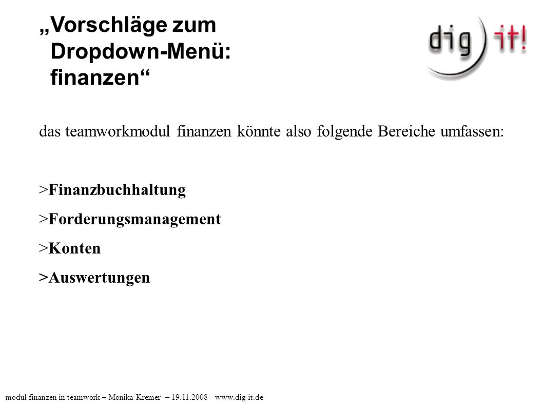 """Vorschläge zum Dropdown-Menü: finanzen >Finanzbuchhaltung: >- Belege >- HBCI >- Dauerbuchungen >- Lohn modul finanzen in teamwork – Monika Kremer – 19.11.2008 - www.dig-it.de"