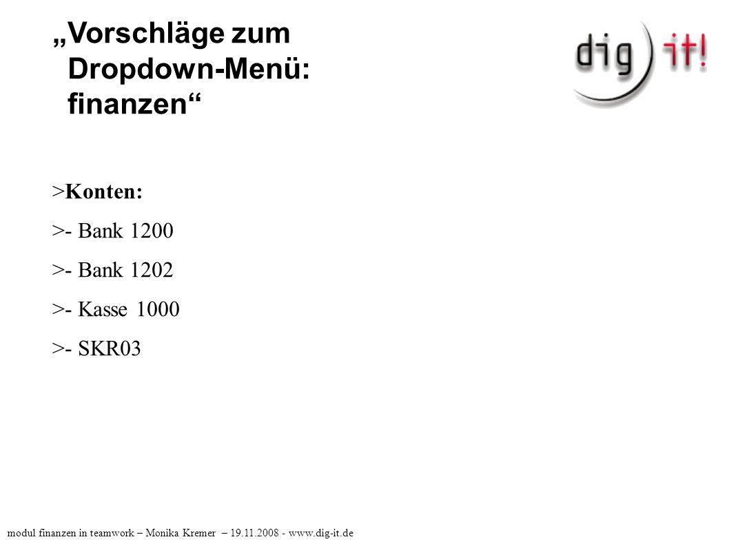 """""""Vorschläge zum Dropdown-Menü: finanzen >Auswertungen: >- Kassenbuch >- Ust-Voranmeldung >- SuSa >- Top 10 >- BWA modul finanzen in teamwork – Monika Kremer – 19.11.2008 - www.dig-it.de"""