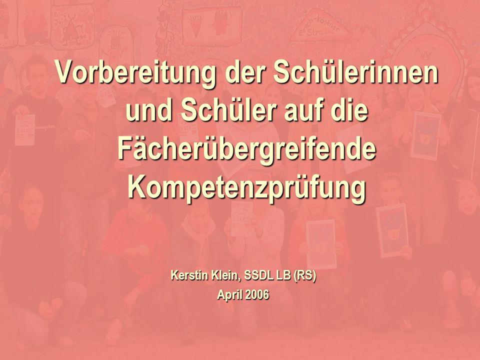 Kerstin Klein Kerstin Klein, SSDL LB (RS) April 2006 Vorbereitung der Schülerinnen und Schüler auf die Fächerübergreifende Kompetenzprüfung