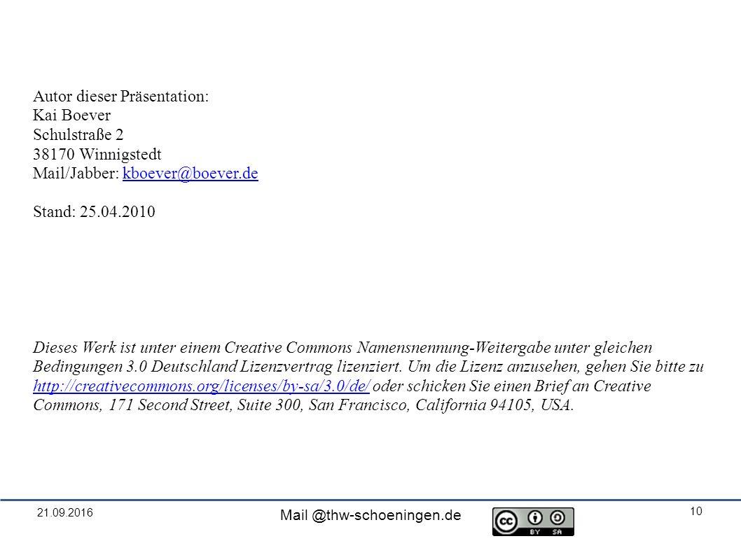 21.09.2016 Mail @thw-schoeningen.de 10 Autor dieser Präsentation: Kai Boever Schulstraße 2 38170 Winnigstedt Mail/Jabber: kboever@boever.dekboever@boever.de Stand: 25.04.2010 Dieses Werk ist unter einem Creative Commons Namensnennung-Weitergabe unter gleichen Bedingungen 3.0 Deutschland Lizenzvertrag lizenziert.