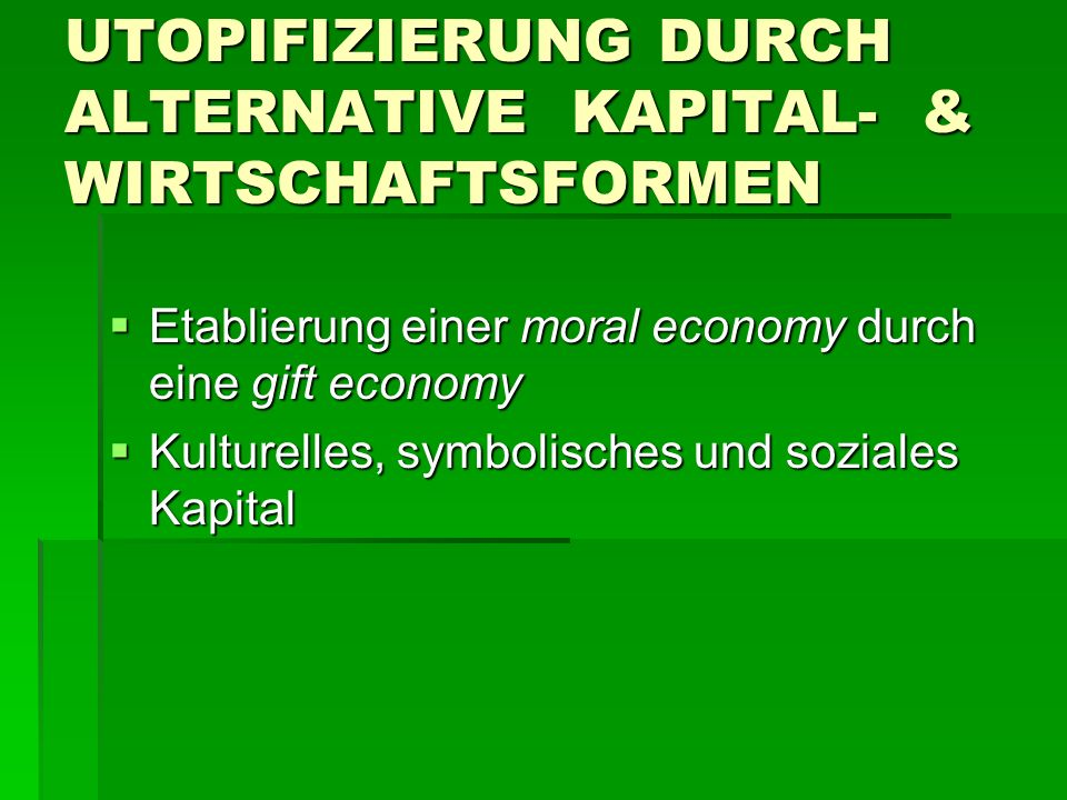 UTOPIFIZIERUNG DURCH ALTERNATIVE KAPITAL- & WIRTSCHAFTSFORMEN  Etablierung einer moral economy durch eine gift economy  Kulturelles, symbolisches und soziales Kapital