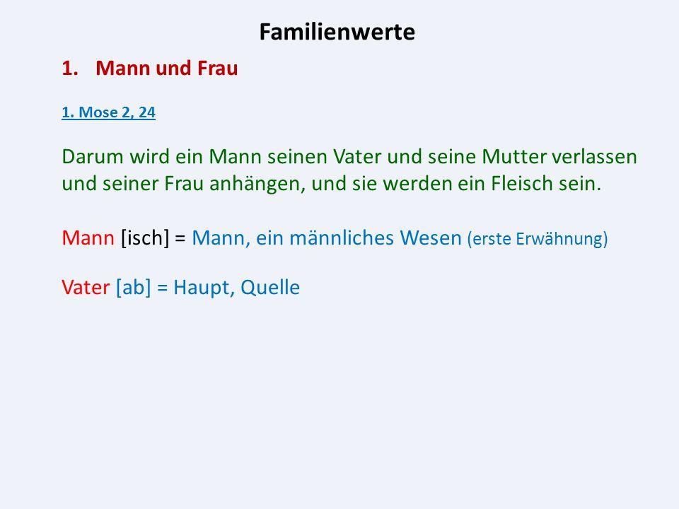Familienwerte 1.Mann und Frau 1. Mose 2, 24 Darum wird ein Mann seinen Vater und seine Mutter verlassen und seiner Frau anhängen, und sie werden ein F
