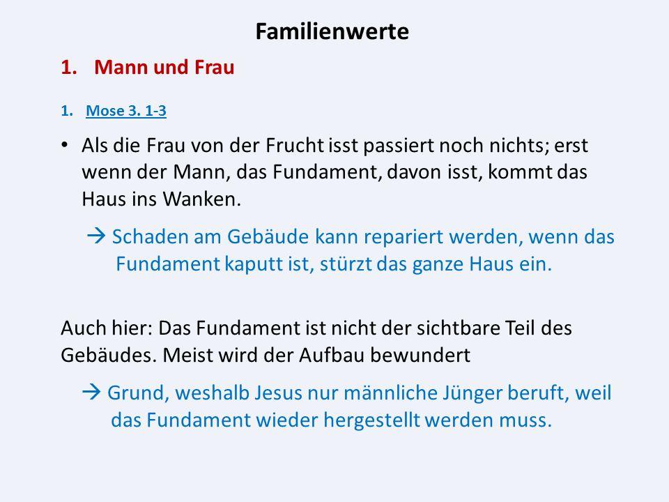 Familienwerte 1.Mann und Frau 1.Mose 3. 1-3 Als die Frau von der Frucht isst passiert noch nichts; erst wenn der Mann, das Fundament, davon isst, komm
