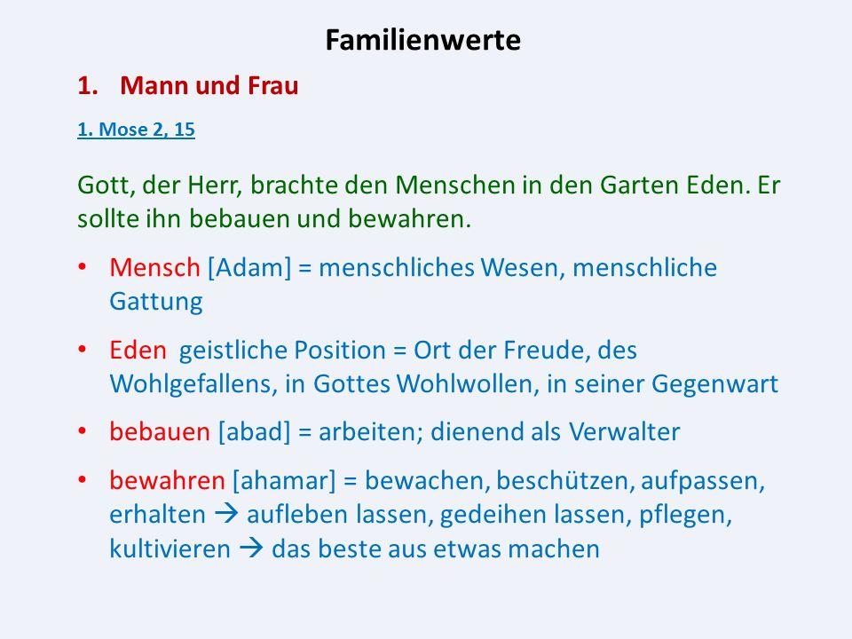 Familienwerte 1.Mann und Frau 1. Mose 2, 15 Gott, der Herr, brachte den Menschen in den Garten Eden. Er sollte ihn bebauen und bewahren. Mensch [Adam]