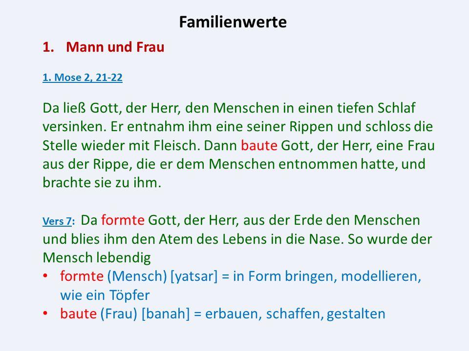Familienwerte 1.Mann und Frau 1. Mose 2, 21-22 Da ließ Gott, der Herr, den Menschen in einen tiefen Schlaf versinken. Er entnahm ihm eine seiner Rippe