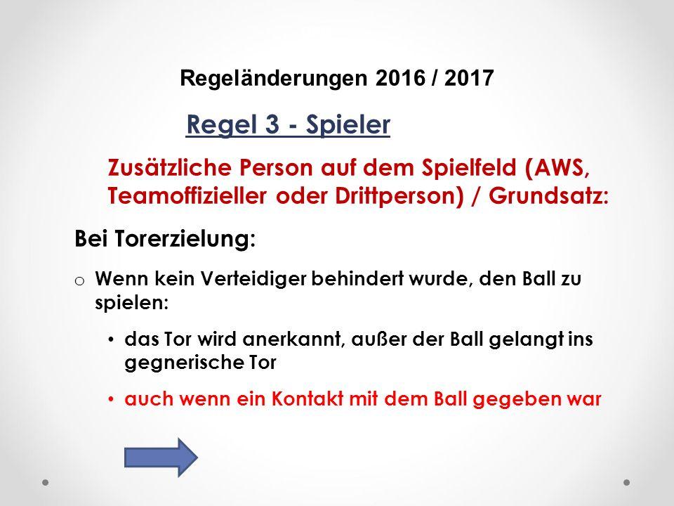 DFB Regeländerungen 2016 / 2017 Regel 3 - Spieler Zusätzliche Person auf dem Spielfeld (AWS, Teamoffizieller oder Drittperson) / Grundsatz: Bei Torerzielung: o Wenn kein Verteidiger behindert wurde, den Ball zu spielen: das Tor wird anerkannt, außer der Ball gelangt ins gegnerische Tor auch wenn ein Kontakt mit dem Ball gegeben war