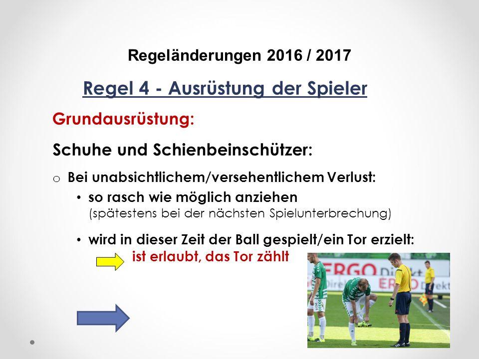 DFB Regeländerungen 2016 / 2017 Regel 4 - Ausrüstung der Spieler Grundausrüstung: Schuhe und Schienbeinschützer: o Bei unabsichtlichem/versehentlichem Verlust: so rasch wie möglich anziehen (spätestens bei der nächsten Spielunterbrechung) wird in dieser Zeit der Ball gespielt/ein Tor erzielt: ist erlaubt, das Tor zählt