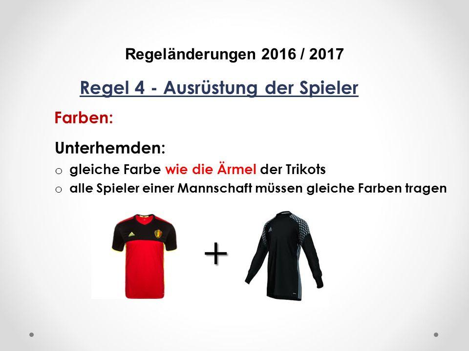 DFB Regeländerungen 2016 / 2017 Regel 4 - Ausrüstung der Spieler Farben: Unterhemden: o gleiche Farbe wie die Ärmel der Trikots o alle Spieler einer Mannschaft müssen gleiche Farben tragen +