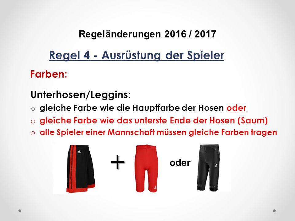 DFB Regeländerungen 2016 / 2017 Regel 4 - Ausrüstung der Spieler Farben: Unterhosen/Leggins: o gleiche Farbe wie die Hauptfarbe der Hosen oder o gleiche Farbe wie das unterste Ende der Hosen (Saum) o alle Spieler einer Mannschaft müssen gleiche Farben tragen oder +