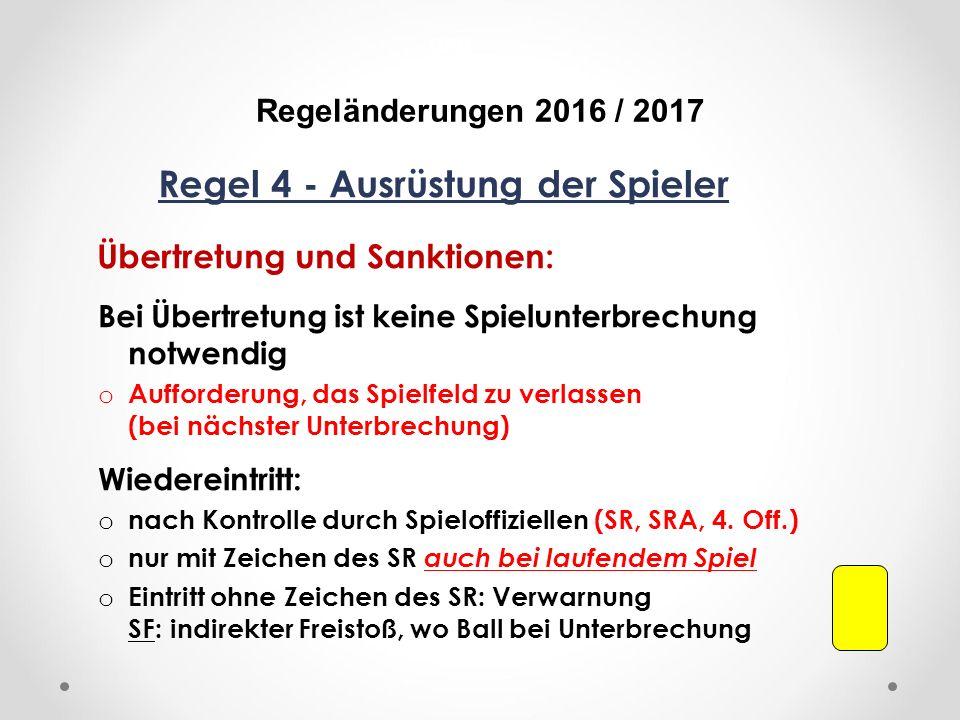 DFB Regeländerungen 2016 / 2017 Regel 4 - Ausrüstung der Spieler Übertretung und Sanktionen: Bei Übertretung ist keine Spielunterbrechung notwendig o Aufforderung, das Spielfeld zu verlassen (bei nächster Unterbrechung) Wiedereintritt: o nach Kontrolle durch Spieloffiziellen (SR, SRA, 4.