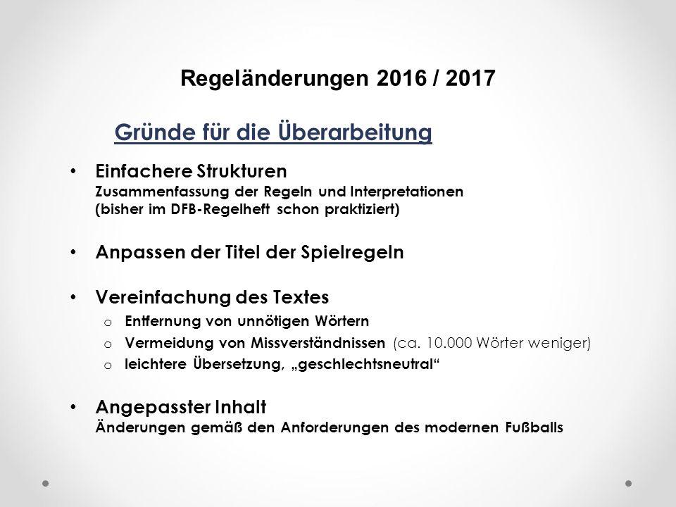 DFB Regeländerungen 2016 / 2017 Gründe für die Überarbeitung Einfachere Strukturen Zusammenfassung der Regeln und Interpretationen (bisher im DFB-Regelheft schon praktiziert) Anpassen der Titel der Spielregeln Vereinfachung des Textes o Entfernung von unnötigen Wörtern o Vermeidung von Missverständnissen (ca.