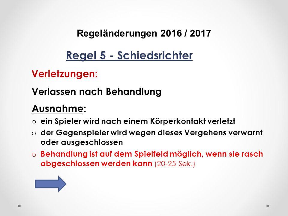 DFB Regeländerungen 2016 / 2017 Regel 5 - Schiedsrichter Verletzungen: Verlassen nach Behandlung Ausnahme: o ein Spieler wird nach einem Körperkontakt verletzt o der Gegenspieler wird wegen dieses Vergehens verwarnt oder ausgeschlossen o Behandlung ist auf dem Spielfeld möglich, wenn sie rasch abgeschlossen werden kann (20-25 Sek.)