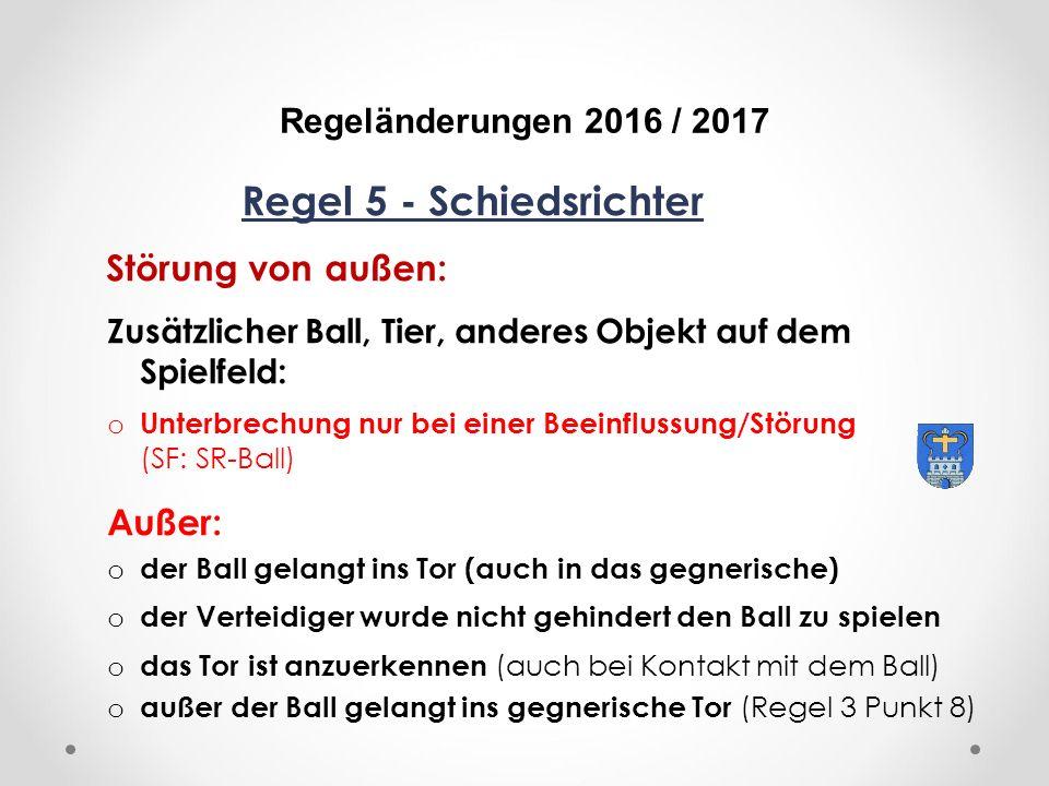 DFB Regeländerungen 2016 / 2017 Regel 5 - Schiedsrichter Störung von außen: Zusätzlicher Ball, Tier, anderes Objekt auf dem Spielfeld: o Unterbrechung nur bei einer Beeinflussung/Störung (SF: SR-Ball) Außer: o der Ball gelangt ins Tor (auch in das gegnerische) o der Verteidiger wurde nicht gehindert den Ball zu spielen o das Tor ist anzuerkennen (auch bei Kontakt mit dem Ball) o außer der Ball gelangt ins gegnerische Tor (Regel 3 Punkt 8)