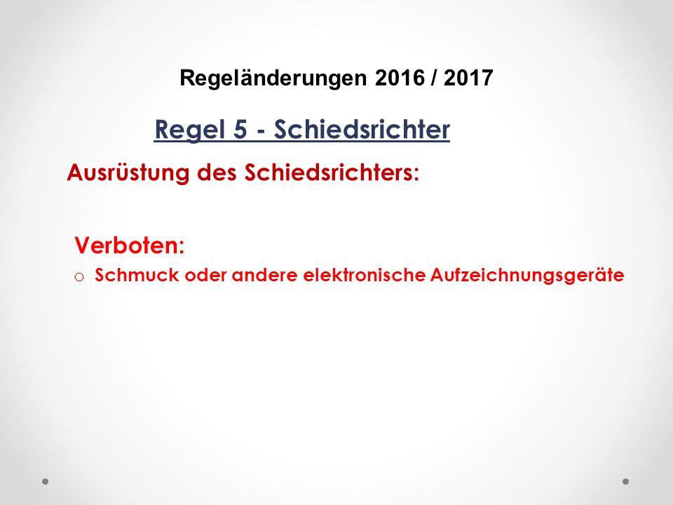 DFB Regeländerungen 2016 / 2017 Regel 5 - Schiedsrichter Ausrüstung des Schiedsrichters: Verboten: o Schmuck oder andere elektronische Aufzeichnungsgeräte