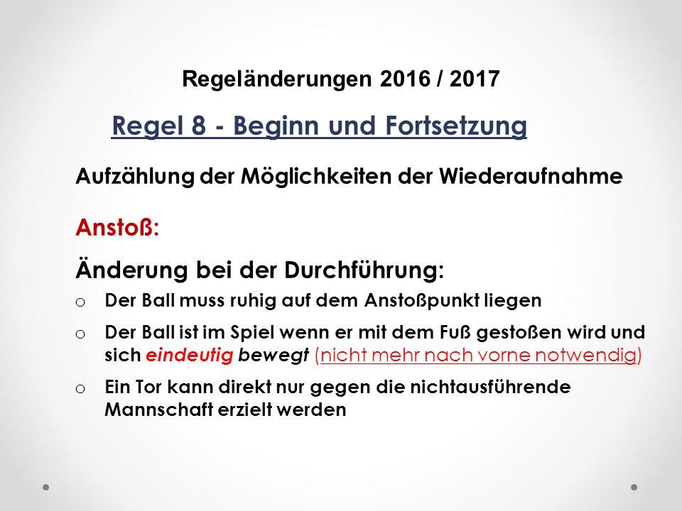 DFB Regeländerungen 2016 / 2017 Regel 8 - Beginn und Fortsetzung Aufzählung der Möglichkeiten der Wiederaufnahme Anstoß: Änderung bei der Durchführung: o Der Ball muss ruhig auf dem Anstoßpunkt liegen o Der Ball ist im Spiel wenn er mit dem Fuß gestoßen wird und sich eindeutig bewegt (nicht mehr nach vorne notwendig) o Ein Tor kann direkt nur gegen die nichtausführende Mannschaft erzielt werden