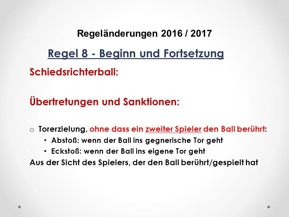 DFB Regeländerungen 2016 / 2017 Regel 8 - Beginn und Fortsetzung Schiedsrichterball: Übertretungen und Sanktionen: o Torerzielung, ohne dass ein zweiter Spieler den Ball berührt: Abstoß: wenn der Ball ins gegnerische Tor geht Eckstoß: wenn der Ball ins eigene Tor geht Aus der Sicht des Spielers, der den Ball berührt/gespielt hat