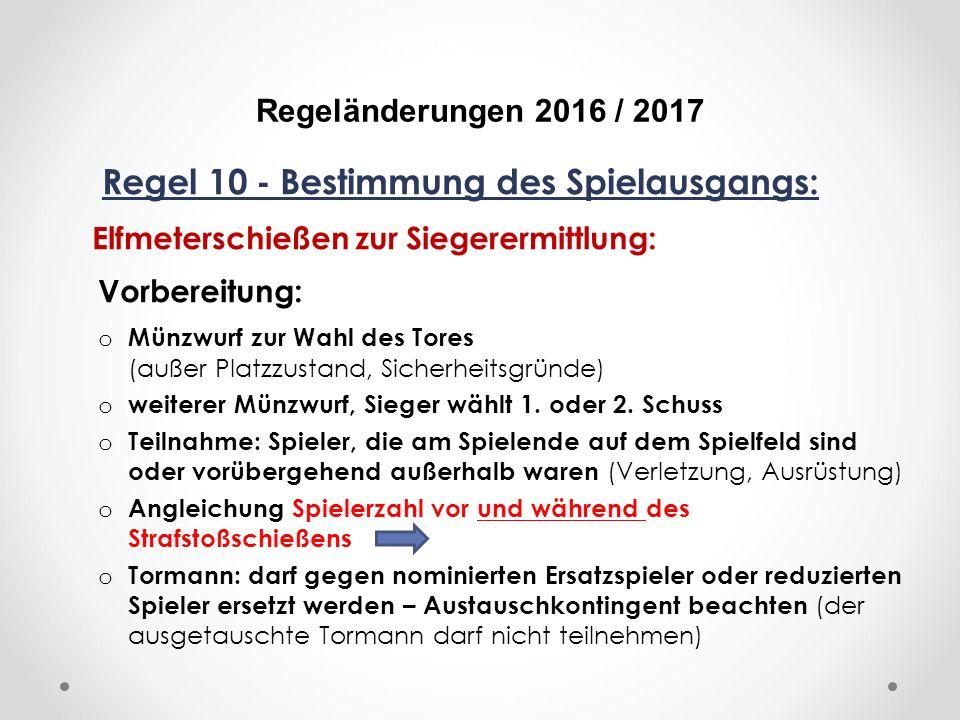 DFB Regeländerungen 2016 / 2017 Regel 10 - Bestimmung des Spielausgangs: Elfmeterschießen zur Siegerermittlung: Vorbereitung: o Münzwurf zur Wahl des Tores (außer Platzzustand, Sicherheitsgründe) o weiterer Münzwurf, Sieger wählt 1.