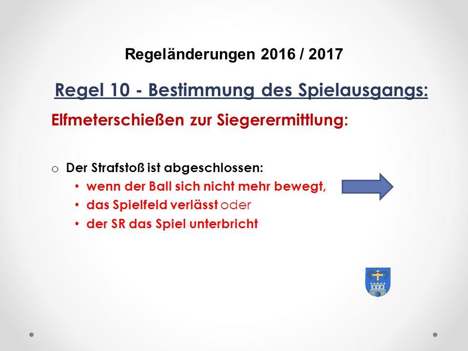 DFB Regeländerungen 2016 / 2017 Regel 10 - Bestimmung des Spielausgangs: Elfmeterschießen zur Siegerermittlung: o Der Strafstoß ist abgeschlossen: wenn der Ball sich nicht mehr bewegt, das Spielfeld verlässt oder der SR das Spiel unterbricht