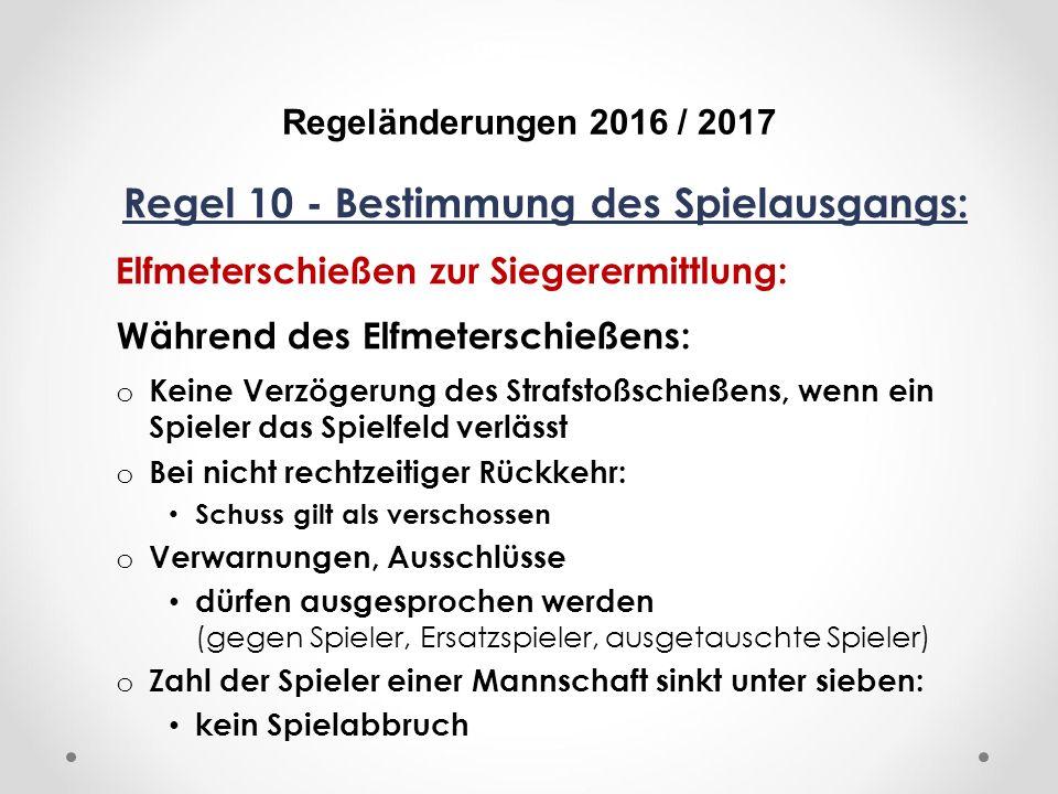 DFB Regeländerungen 2016 / 2017 Regel 10 - Bestimmung des Spielausgangs: Elfmeterschießen zur Siegerermittlung: Während des Elfmeterschießens: o Keine Verzögerung des Strafstoßschießens, wenn ein Spieler das Spielfeld verlässt o Bei nicht rechtzeitiger Rückkehr: Schuss gilt als verschossen o Verwarnungen, Ausschlüsse dürfen ausgesprochen werden (gegen Spieler, Ersatzspieler, ausgetauschte Spieler) o Zahl der Spieler einer Mannschaft sinkt unter sieben: kein Spielabbruch