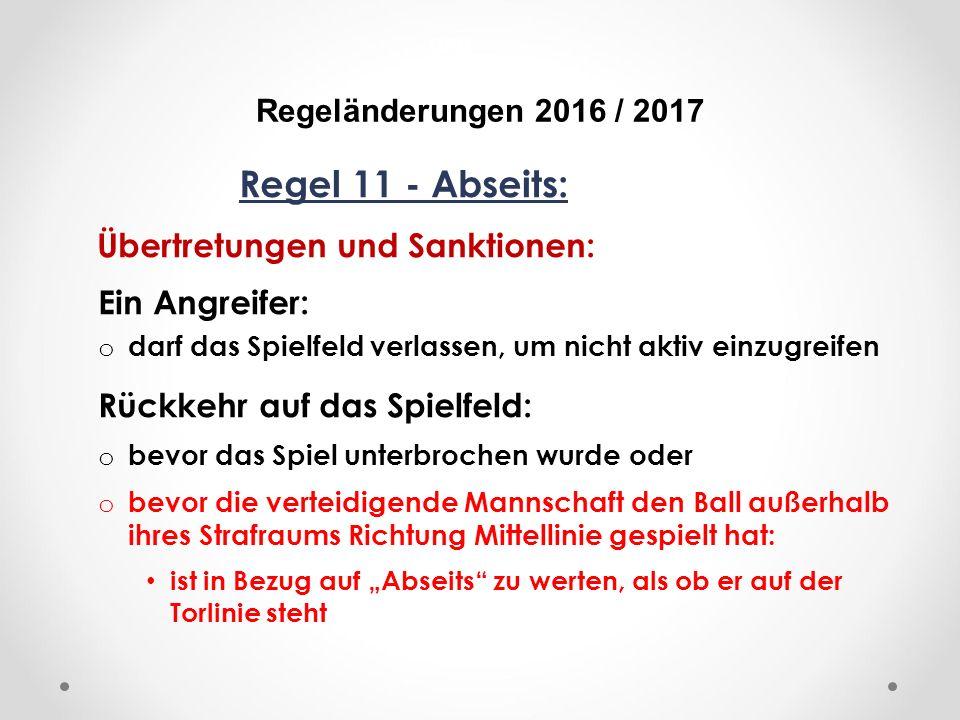 """DFB Regeländerungen 2016 / 2017 Regel 11 - Abseits: Übertretungen und Sanktionen: Ein Angreifer: o darf das Spielfeld verlassen, um nicht aktiv einzugreifen Rückkehr auf das Spielfeld: o bevor das Spiel unterbrochen wurde oder o bevor die verteidigende Mannschaft den Ball außerhalb ihres Strafraums Richtung Mittellinie gespielt hat: ist in Bezug auf """"Abseits zu werten, als ob er auf der Torlinie steht"""