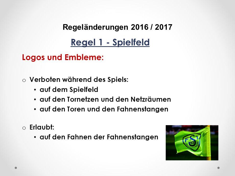 DFB Regeländerungen 2016 / 2017 Regel 1 - Spielfeld Logos und Embleme: o Verboten während des Spiels: auf dem Spielfeld auf den Tornetzen und den Netzräumen auf den Toren und den Fahnenstangen o Erlaubt: auf den Fahnen der Fahnenstangen
