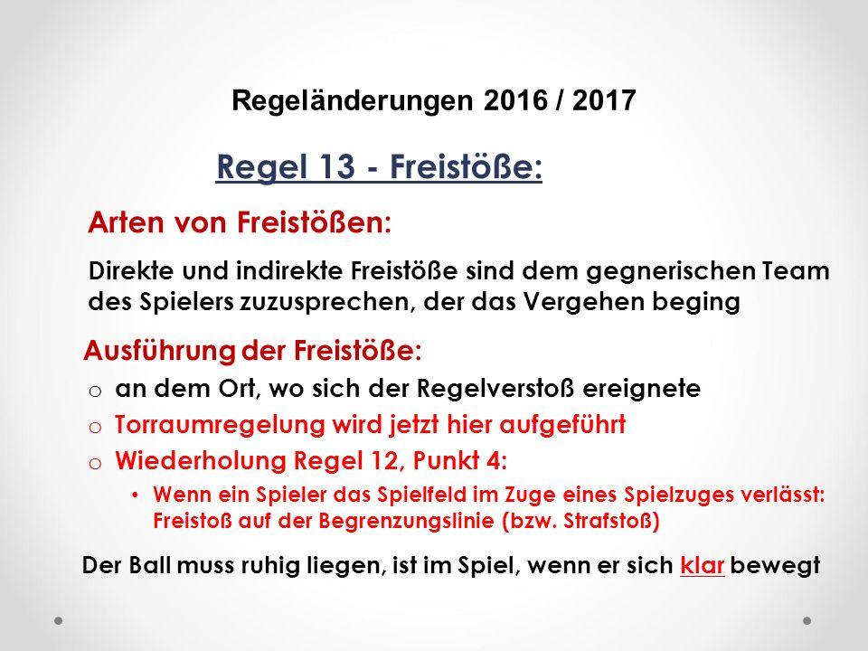 DFB Regeländerungen 2016 / 2017 Regel 13 - Freistöße: Arten von Freistößen: Direkte und indirekte Freistöße sind dem gegnerischen Team des Spielers zuzusprechen, der das Vergehen beging Ausführung der Freistöße: o an dem Ort, wo sich der Regelverstoß ereignete o Torraumregelung wird jetzt hier aufgeführt o Wiederholung Regel 12, Punkt 4: Wenn ein Spieler das Spielfeld im Zuge eines Spielzuges verlässt: Freistoß auf der Begrenzungslinie (bzw.