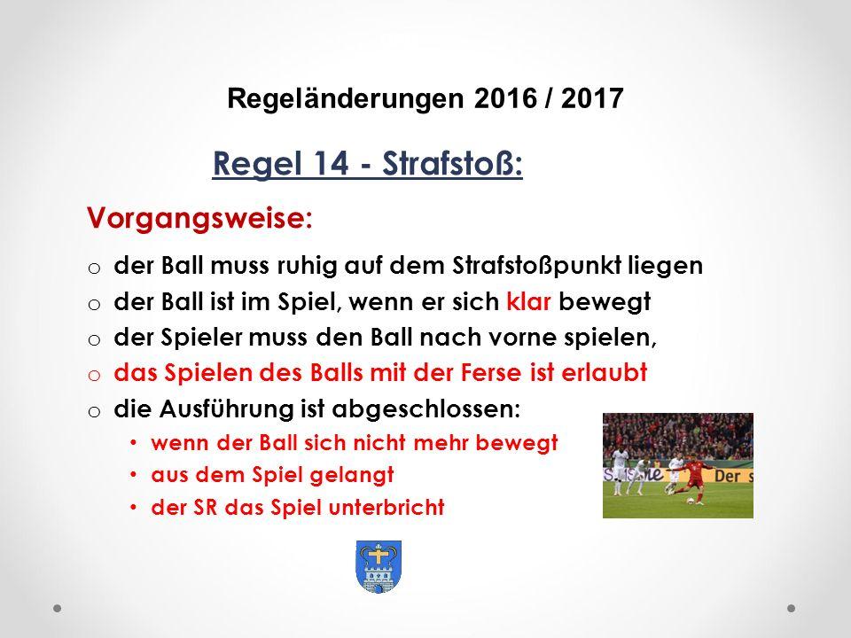 DFB Regeländerungen 2016 / 2017 Regel 14 - Strafstoß: Vorgangsweise: o der Ball muss ruhig auf dem Strafstoßpunkt liegen o der Ball ist im Spiel, wenn er sich klar bewegt o der Spieler muss den Ball nach vorne spielen, o das Spielen des Balls mit der Ferse ist erlaubt o die Ausführung ist abgeschlossen: wenn der Ball sich nicht mehr bewegt aus dem Spiel gelangt der SR das Spiel unterbricht