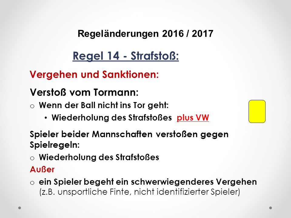 DFB Regeländerungen 2016 / 2017 Regel 14 - Strafstoß: Vergehen und Sanktionen: Verstoß vom Tormann: o Wenn der Ball nicht ins Tor geht: Wiederholung des Strafstoßes plus VW Spieler beider Mannschaften verstoßen gegen Spielregeln: o Wiederholung des Strafstoßes Außer o ein Spieler begeht ein schwerwiegenderes Vergehen (z.B.