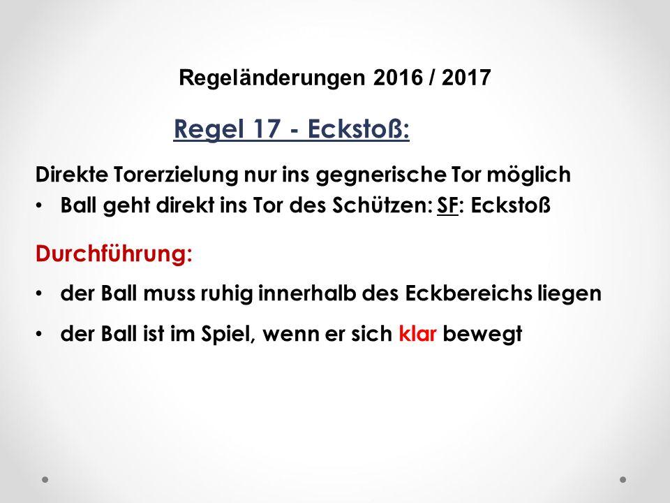 DFB Regeländerungen 2016 / 2017 Regel 17 - Eckstoß: Direkte Torerzielung nur ins gegnerische Tor möglich Ball geht direkt ins Tor des Schützen: SF: Eckstoß Durchführung: der Ball muss ruhig innerhalb des Eckbereichs liegen der Ball ist im Spiel, wenn er sich klar bewegt