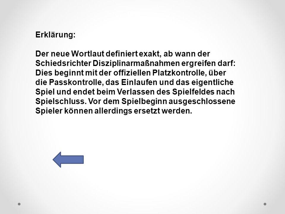 DFB Erklärung: Der neue Wortlaut definiert exakt, ab wann der Schiedsrichter Disziplinarmaßnahmen ergreifen darf: Dies beginnt mit der offiziellen Platzkontrolle, über die Passkontrolle, das Einlaufen und das eigentliche Spiel und endet beim Verlassen des Spielfeldes nach Spielschluss.
