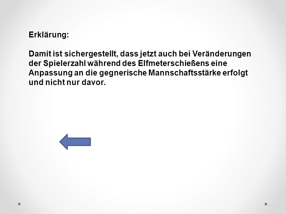 DFB Erklärung: Damit ist sichergestellt, dass jetzt auch bei Veränderungen der Spielerzahl während des Elfmeterschießens eine Anpassung an die gegnerische Mannschaftsstärke erfolgt und nicht nur davor.