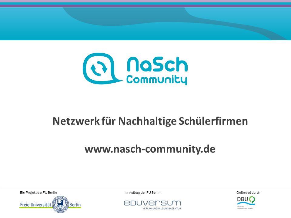 Ein Projekt der FU Berlin Im Auftrag der FU Berlin Gefördert durch Netzwerk für Nachhaltige Schülerfirmen www.nasch-community.de