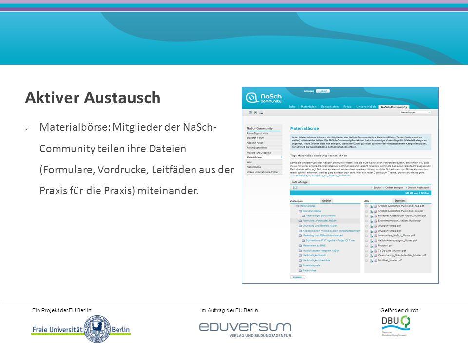 Ein Projekt der FU Berlin Im Auftrag der FU Berlin Gefördert durch Aktiver Austausch Materialbörse: Mitglieder der NaSch- Community teilen ihre Dateien (Formulare, Vordrucke, Leitfäden aus der Praxis für die Praxis) miteinander.