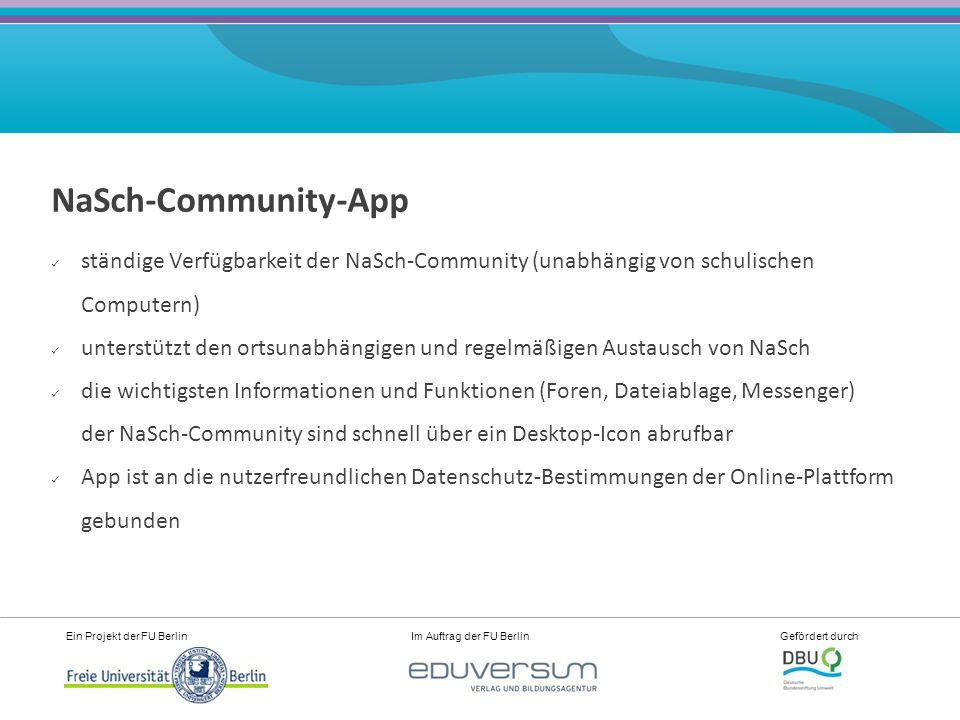 Ein Projekt der FU Berlin Im Auftrag der FU Berlin Gefördert durch NaSch-Community-App ständige Verfügbarkeit der NaSch-Community (unabhängig von schulischen Computern) unterstützt den ortsunabhängigen und regelmäßigen Austausch von NaSch die wichtigsten Informationen und Funktionen (Foren, Dateiablage, Messenger) der NaSch-Community sind schnell über ein Desktop-Icon abrufbar App ist an die nutzerfreundlichen Datenschutz-Bestimmungen der Online-Plattform gebunden