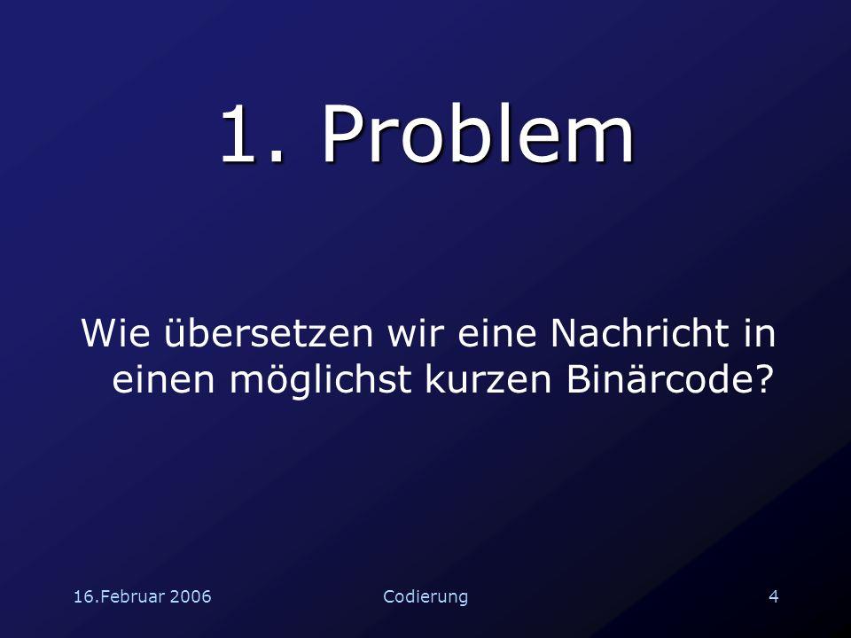16.Februar 20065Codierung Ziel Pro Zeichen der ursprünglichen Nachricht maximal 0.8 Bit Achtung: Die Codes müssen eindeutig decodierbar sein !!!