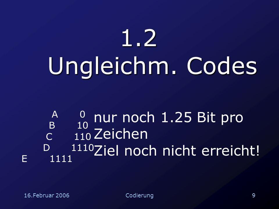 16.Februar 200610Codierung 1.3 Ungleichmäßige Codes -Gruppen Da A sehr häufig vorkommt, fassten wir diesen Buchstaben noch in größere Gruppen zusammen.