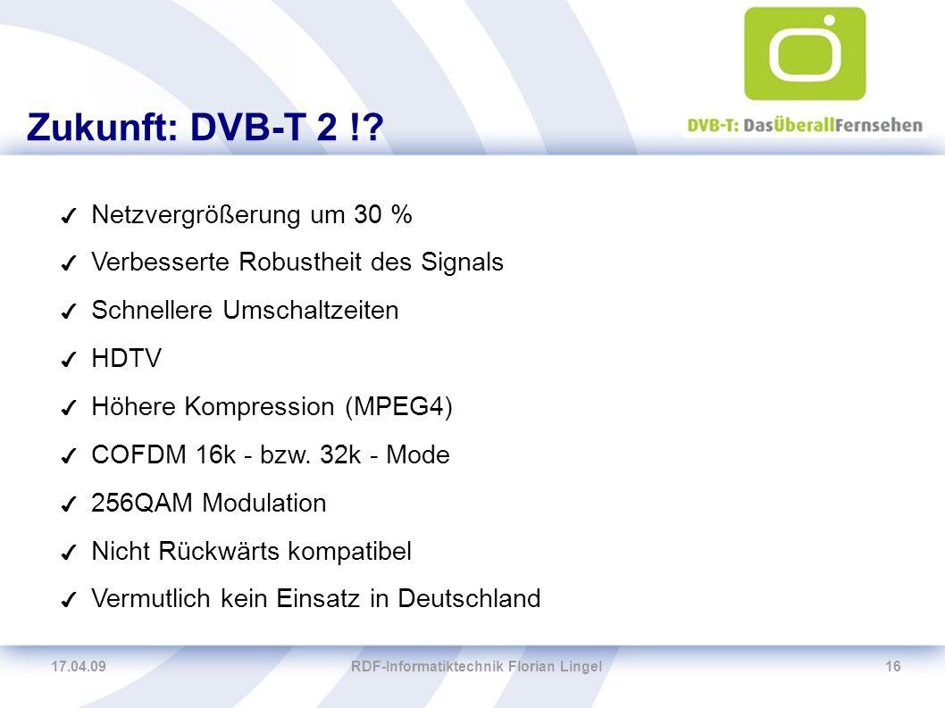 17.04.09RDF-Informatiktechnik Florian Lingel16 Zukunft: DVB-T 2 !? ✔ Netzvergrößerung um 30 % ✔ Verbesserte Robustheit des Signals ✔ Schnellere Umscha
