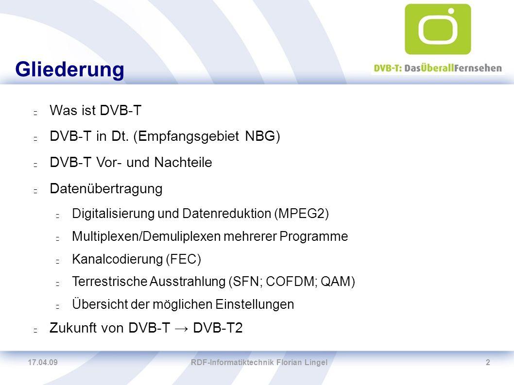 17.04.09RDF-Informatiktechnik Florian Lingel2 Gliederung Was ist DVB-T DVB-T in Dt. (Empfangsgebiet NBG) DVB-T Vor- und Nachteile Datenübertragung Dig