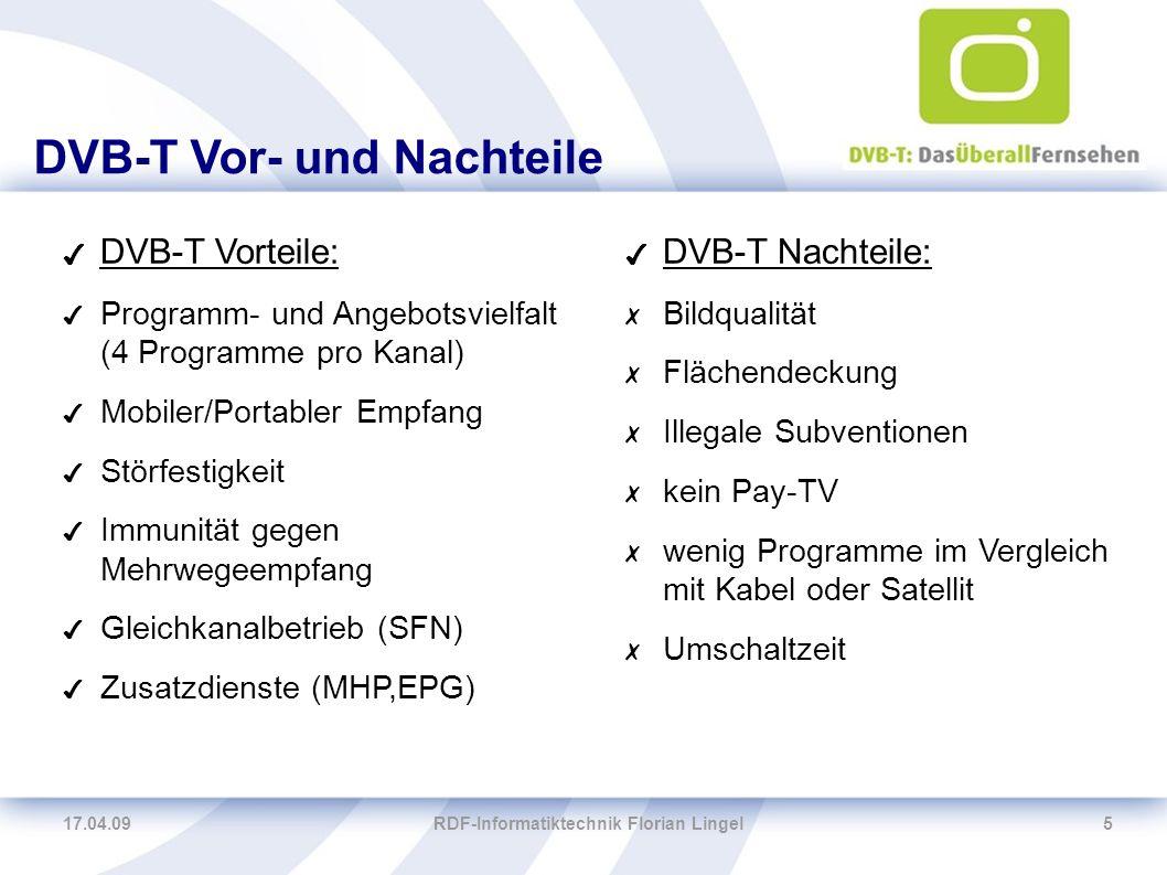 17.04.09RDF-Informatiktechnik Florian Lingel5 DVB-T Vor- und Nachteile ✔ DVB-T Vorteile: ✔ Programm- und Angebotsvielfalt (4 Programme pro Kanal) ✔ Mo