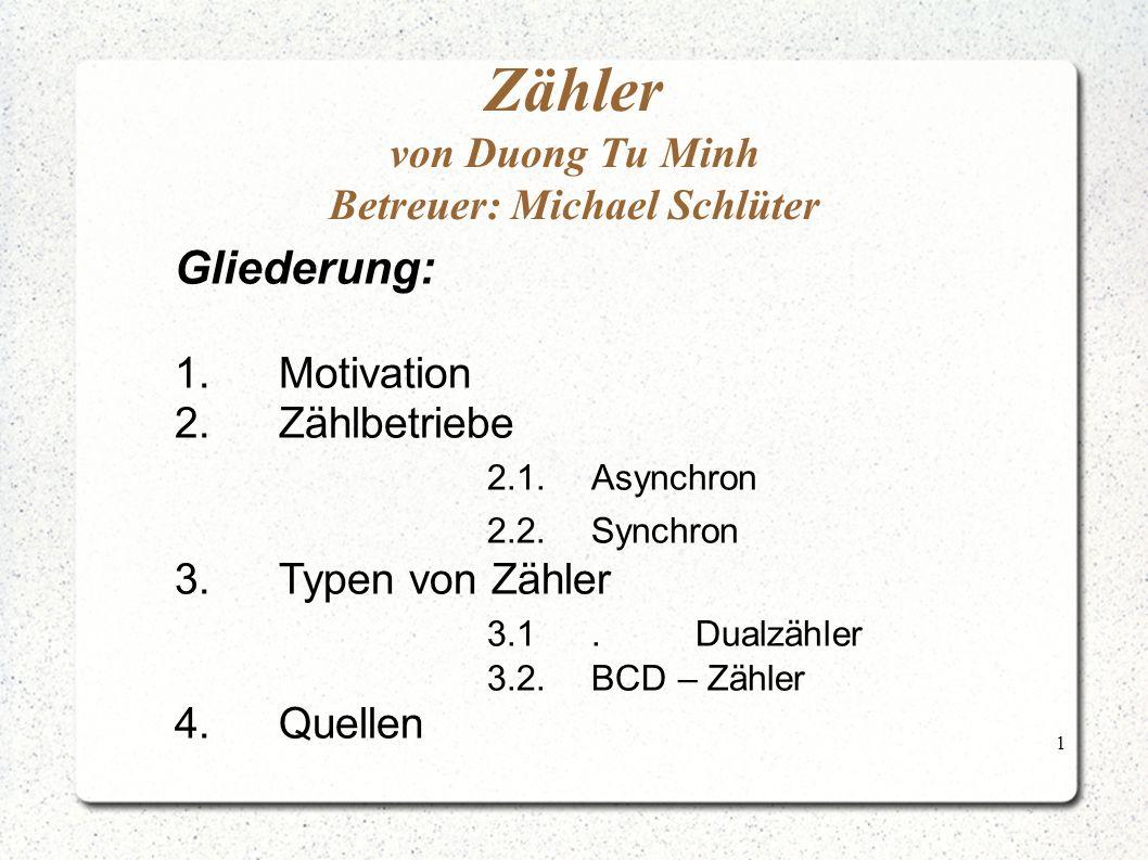 1 Zähler von Duong Tu Minh Betreuer: Michael Schlüter Gliederung: 1.Motivation 2.Zählbetriebe 2.1.Asynchron 2.2.Synchron 3.Typen von Zähler 3.1.Dualzähler 3.2.BCD – Zähler 4.Quellen