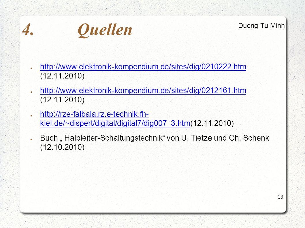 "16 4.Quellen ● http://www.elektronik-kompendium.de/sites/dig/0210222.htm (12.11.2010) http://www.elektronik-kompendium.de/sites/dig/0210222.htm ● http://www.elektronik-kompendium.de/sites/dig/0212161.htm (12.11.2010) http://www.elektronik-kompendium.de/sites/dig/0212161.htm ● http://rze-falbala.rz.e-technik.fh- kiel.de/~dispert/digital/digital7/dig007_3.htm(12.11.2010) http://rze-falbala.rz.e-technik.fh- kiel.de/~dispert/digital/digital7/dig007_3.htm ● Buch "" Halbleiter-Schaltungstechnik von U."