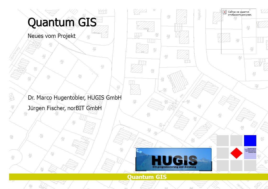 Quantum GIS Neues vom Projekt Dr. Marco Hugentobler, HUGIS GmbH Jürgen Fischer, norBIT GmbH