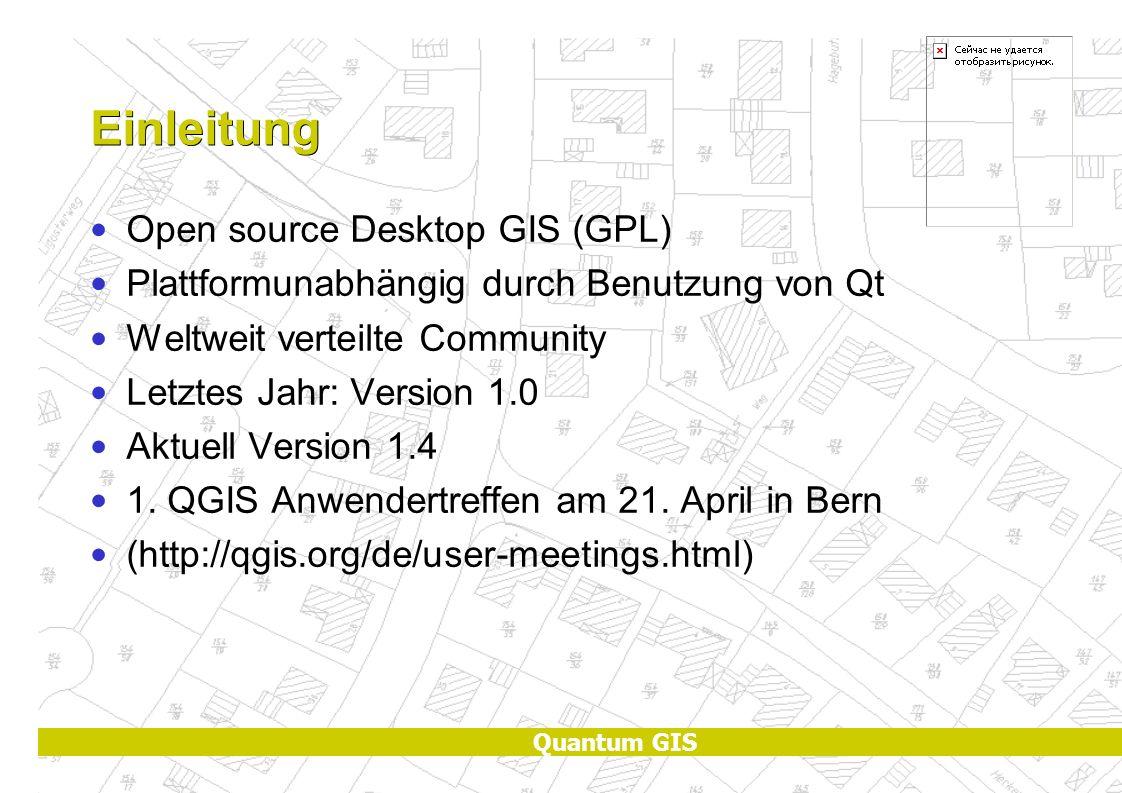 Quantum GIS Einleitung Open source Desktop GIS (GPL) Plattformunabhängig durch Benutzung von Qt Weltweit verteilte Community Letztes Jahr: Version 1.0 Aktuell Version 1.4 1.