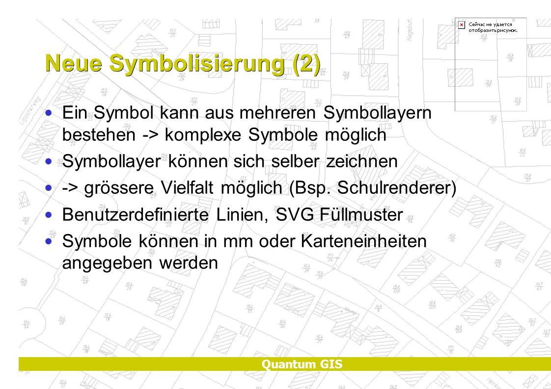 Quantum GIS Neue Symbolisierung (2) Ein Symbol kann aus mehreren Symbollayern bestehen -> komplexe Symbole möglich Symbollayer können sich selber zeichnen -> grössere Vielfalt möglich (Bsp.