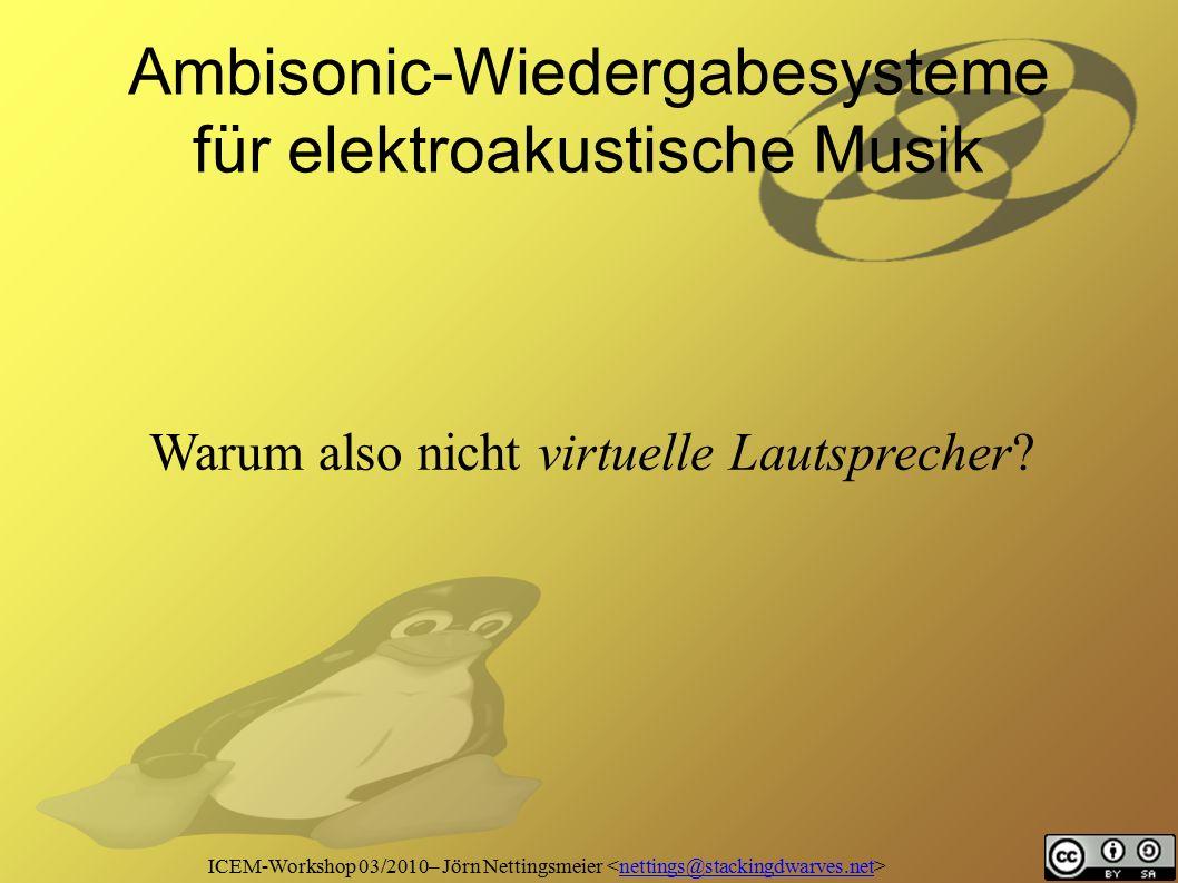 ICEM-Workshop 03/2010– Jörn Nettingsmeier nettings@stackingdwarves.net Ambisonic-Wiedergabesysteme für elektroakustische Musik Warum also nicht virtuelle Lautsprecher