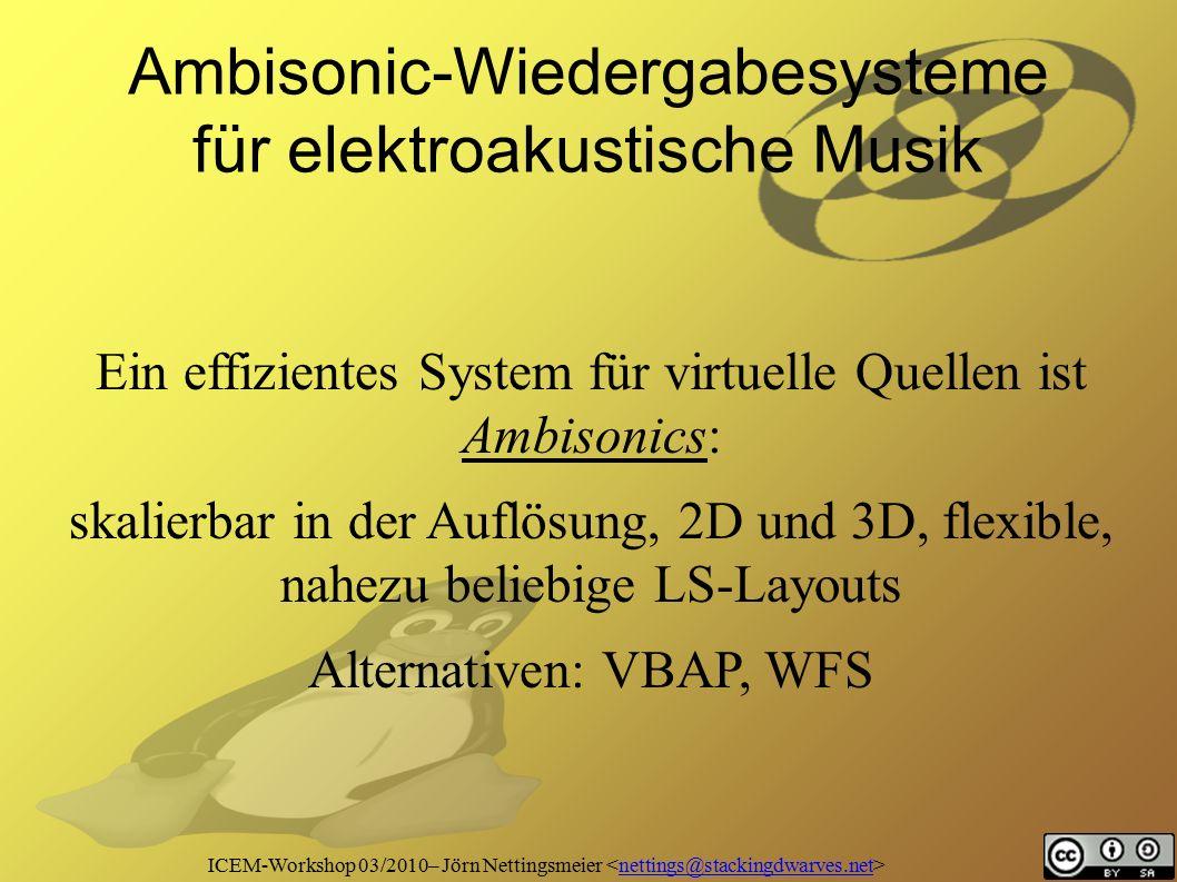 ICEM-Workshop 03/2010– Jörn Nettingsmeier nettings@stackingdwarves.net Ambisonic-Wiedergabesysteme für elektroakustische Musik Ein effizientes System für virtuelle Quellen ist Ambisonics: skalierbar in der Auflösung, 2D und 3D, flexible, nahezu beliebige LS-Layouts Alternativen: VBAP, WFS