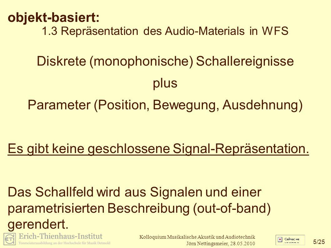 5 /25 Kolloquium Musikalische Akustik und Audiotechnik Jörn Nettingsmeier, 28.05.2010 1.3 Repräsentation des Audio-Materials in WFS objekt-basiert: Diskrete (monophonische) Schallereignisse plus Parameter (Position, Bewegung, Ausdehnung) Es gibt keine geschlossene Signal-Repräsentation.
