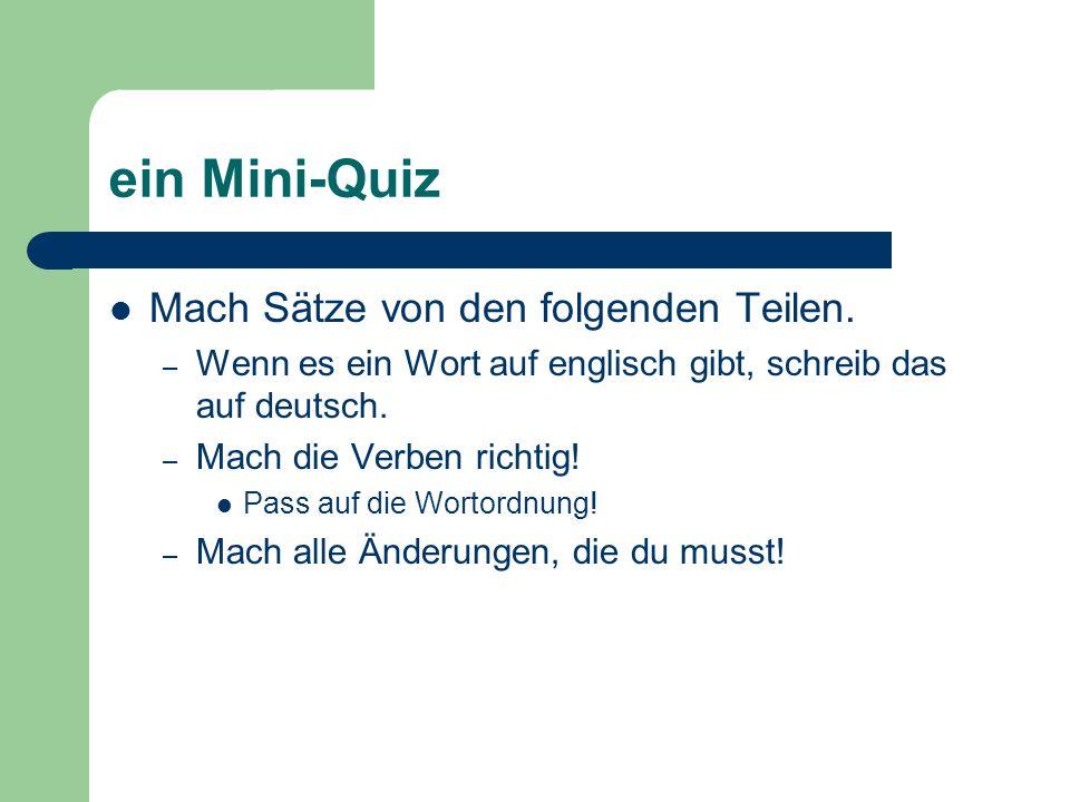 ein Mini-Quiz Mach Sätze von den folgenden Teilen. – Wenn es ein Wort auf englisch gibt, schreib das auf deutsch. – Mach die Verben richtig! Pass auf